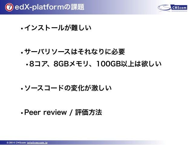 7  edX-platformの課題  •インストールが難しい •サーバリソースはそれなりに必要 •8コア、8GBメモリ、100GB以上は欲しい •ソースコードの変化が激しい •Peer review / 評価方法  ©2014 CMScom ...