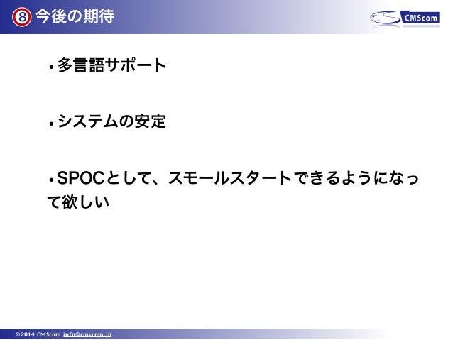 8  今後の期待  •多言語サポート •システムの安定 •SPOCとして、スモールスタートできるようになっ て欲しい  ©2014 CMScom info@cmscom.jp
