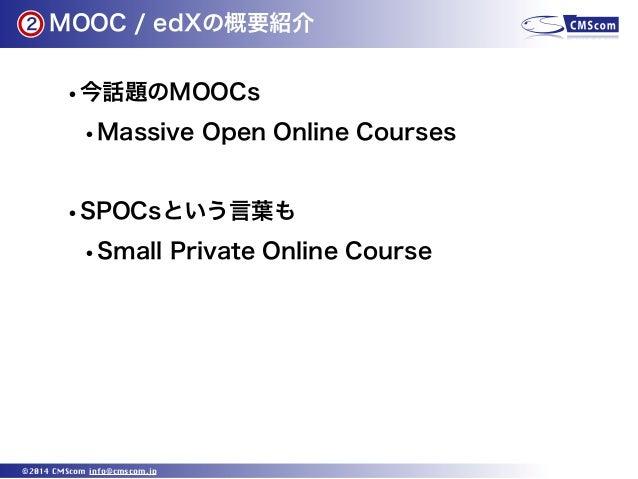 2  MOOC / edXの概要紹介  •今話題のMOOCs •Massive Open Online Courses •SPOCsという言葉も •Small Private Online Course  ©2014 CMScom info@c...