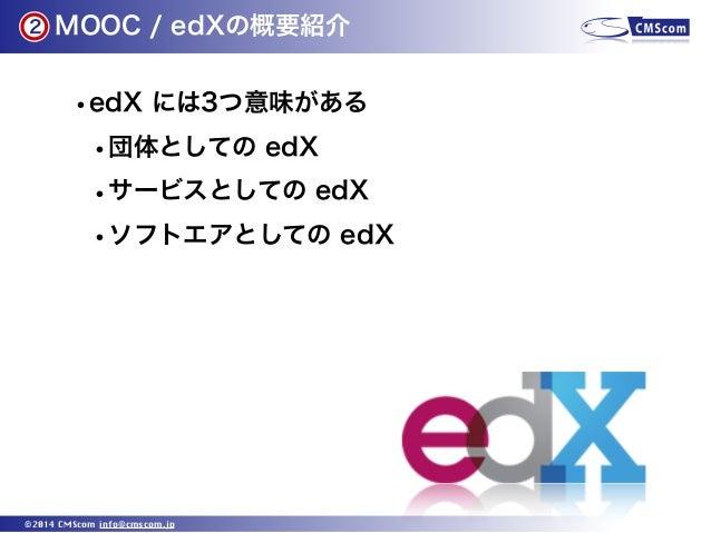 2  MOOC / edXの概要紹介  •edX には3つ意味がある •団体としての edX •サービスとしての edX •ソフトエアとしての edX  ©2014 CMScom info@cmscom.jp