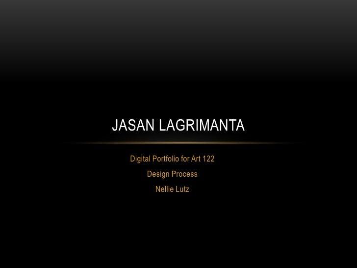 JASAN LAGRIMANTA  Digital Portfolio for Art 122       Design Process          Nellie Lutz