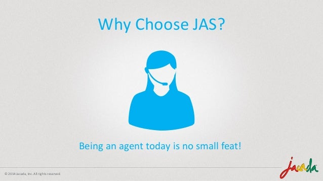 © 2014 Jacada, Inc. All rights reserved. Why Choose JAS? Being an agent today is no small feat!