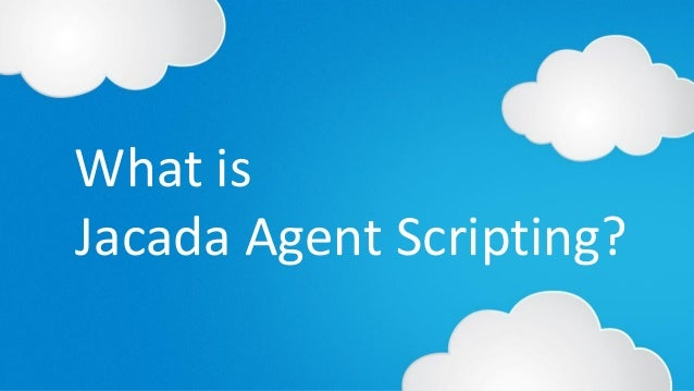 © 2014 Jacada, Inc. All rights reserved. Jacada Agent Scripting? What is