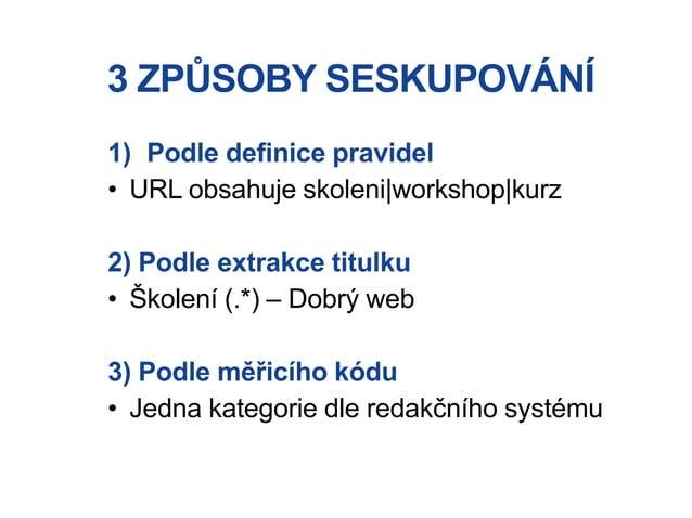 3 ZPŮSOBY SESKUPOVÁNÍ 1) Podle definice pravidel • URL obsahuje skoleni|workshop|kurz 2) Podle extrakce titulku • Školení ...