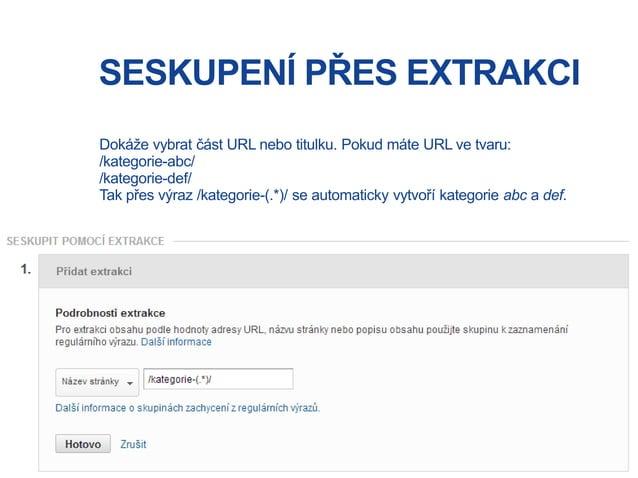 SESKUPENÍ PŘES EXTRAKCI Dokáže vybrat část URL nebo titulku. Pokud máte URL ve tvaru: /kategorie-abc/ /kategorie-def/ Tak ...