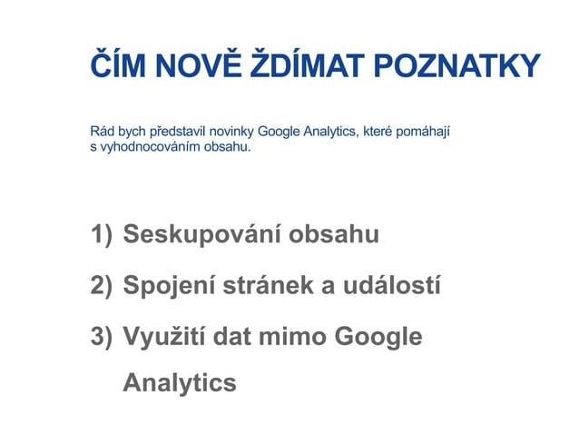ČÍM NOVĚ ŽDÍMAT POZNATKY 1) Seskupování obsahu 2) Spojení stránek a událostí 3) Využití dat mimo Google Analytics Rád bych...