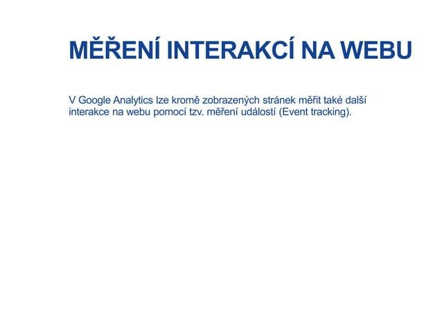 MĚŘENÍ INTERAKCÍ NA WEBU V Google Analytics lze kromě zobrazených stránek měřit také další interakce na webu pomocí tzv. m...