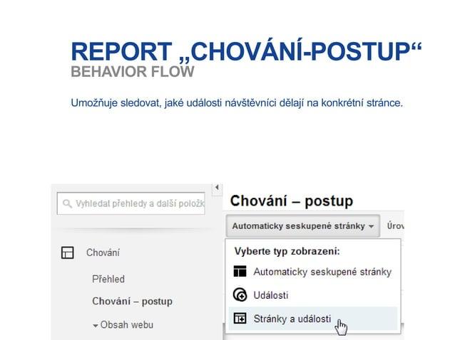 """REPORT """"CHOVÁNÍ-POSTUP"""" Umožňuje sledovat, jaké události návštěvníci dělají na konkrétní stránce. BEHAVIOR FLOW"""