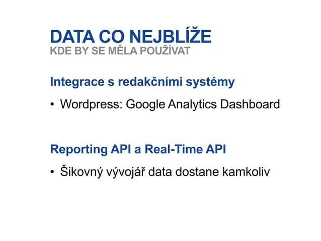 DATA CO NEJBLÍŽE Integrace s redakčními systémy • Wordpress: Google Analytics Dashboard Reporting API a Real-Time API • Ši...