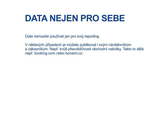 DATA NEJEN PRO SEBE Data nemusíte používat jen pro svůj reporting. V některých případech je můžete publikovat i svým návšt...