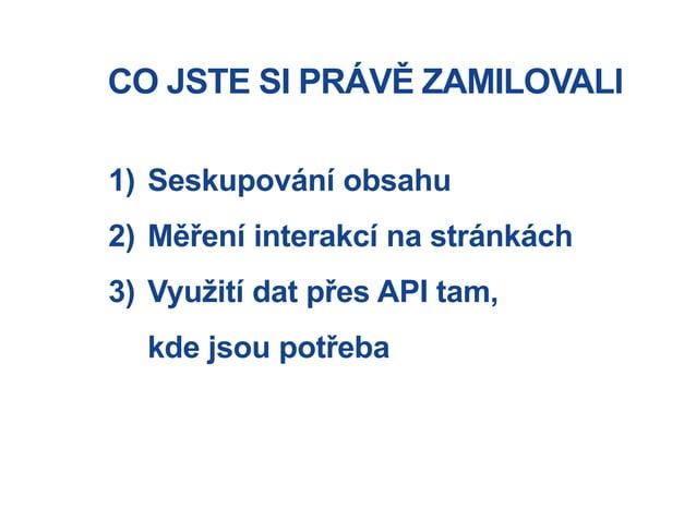 CO JSTE SI PRÁVĚ ZAMILOVALI 1) Seskupování obsahu 2) Měření interakcí na stránkách 3) Využití dat přes API tam, kde jsou p...
