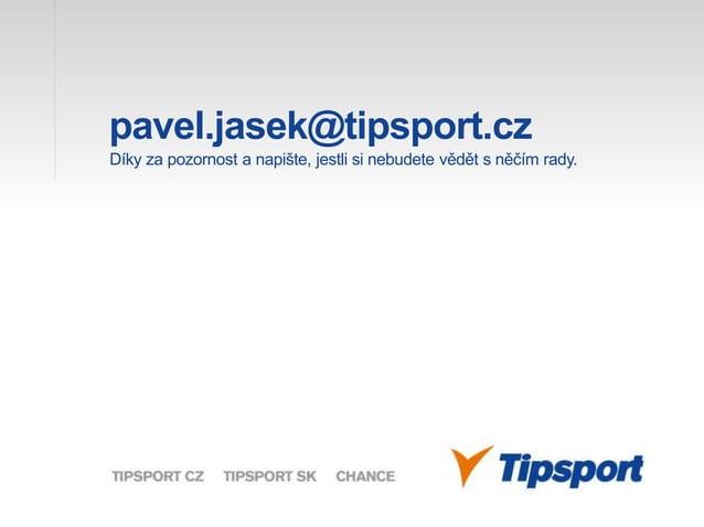 pavel.jasek@tipsport.cz Díky za pozornost a napište, jestli si nebudete vědět s něčím rady.