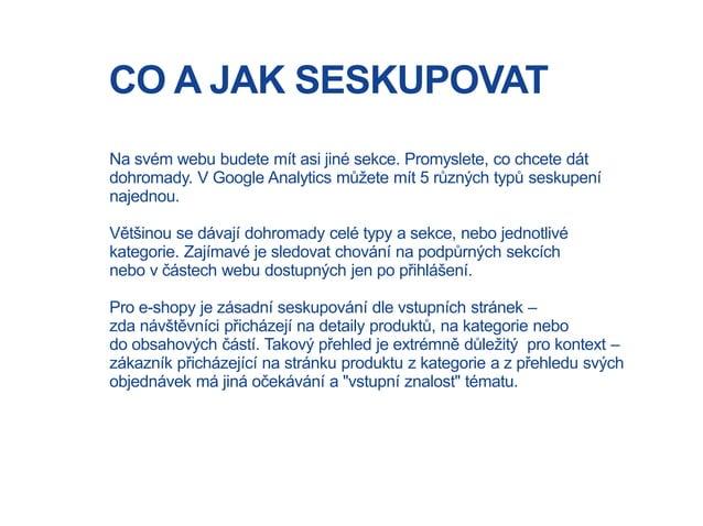 CO A JAK SESKUPOVAT Na svém webu budete mít asi jiné sekce. Promyslete, co chcete dát dohromady. V Google Analytics můžete...