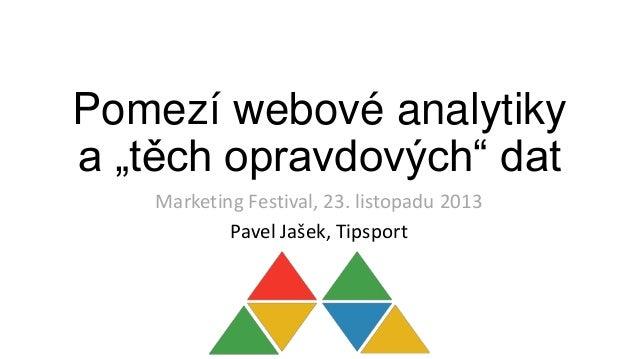 """Pomezí webové analytiky a """"těch opravdových"""" dat Marketing Festival, 23. listopadu 2013 Pavel Jašek, Tipsport"""