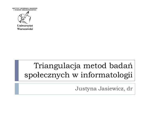 Triangulacja metod badańspołecznych w informatologiiJustyna Jasiewicz, dr