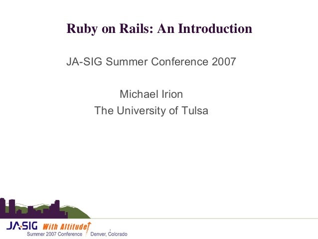 Ruby on Rails: An Introduction JA-SIG Summer Conference 2007 Michael Irion The University of Tulsa