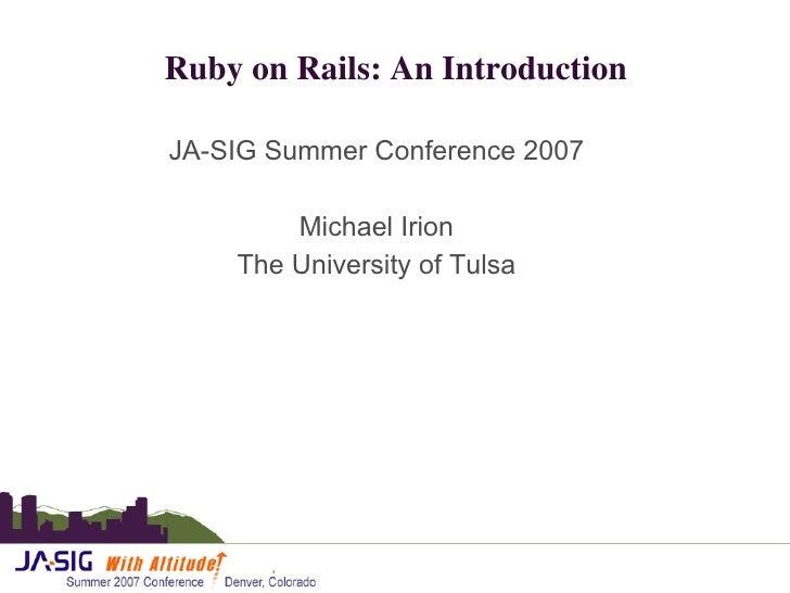 Ruby on Rails: An Introduction <ul><li>JA-SIG Summer Conference 2007 </li></ul><ul><li>Michael Irion </li></ul><ul><li>The...