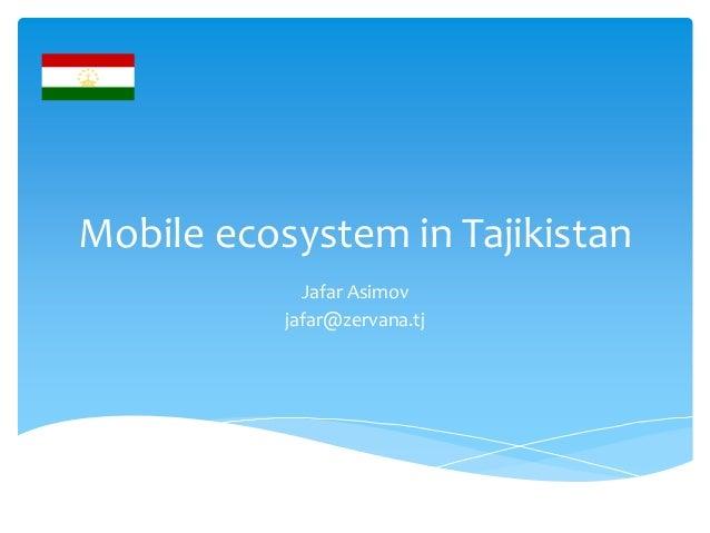 Mobile ecosystem in TajikistanJafar Asimovjafar@zervana.tj