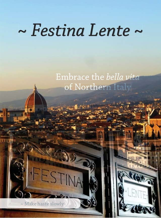 ~ Festina Lente ~               Embrace the bella vita                of Northern Italy~ Make haste slowly