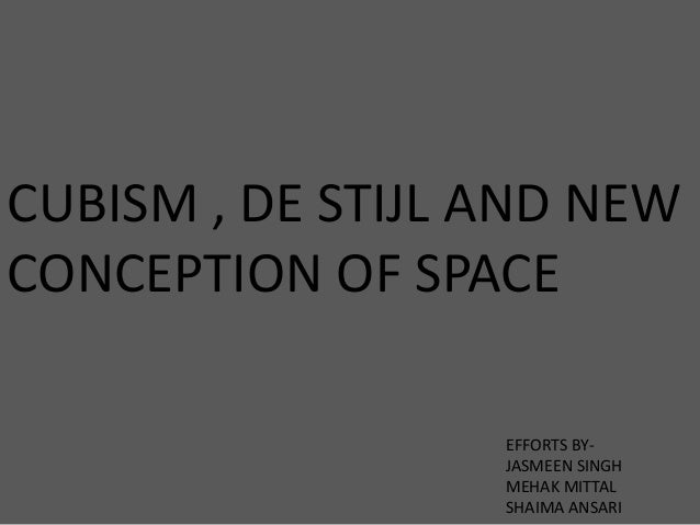 CUBISM , DE STIJL AND NEW CONCEPTION OF SPACE EFFORTS BY- JASMEEN SINGH MEHAK MITTAL SHAIMA ANSARI