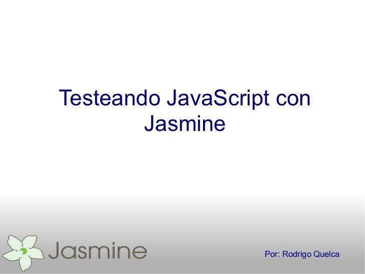 Testeando JavaScript con        Jasmine                   Por: Rodrigo Quelca