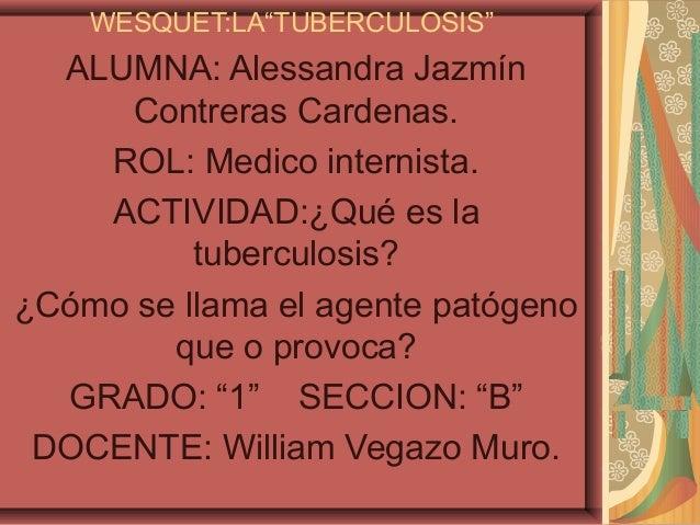 """WESQUET:LA""""TUBERCULOSIS""""  ALUMNA: Alessandra Jazmín      Contreras Cardenas.    ROL: Medico internista.    ACTIVIDAD:¿Qué ..."""