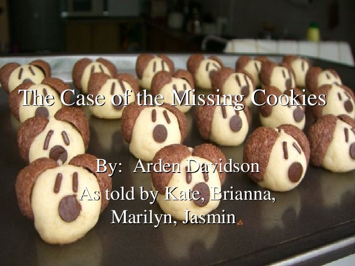 By:  Arden Davidson As told by Kate, Brianna, Marilyn, Jasmin   The Case of the Missing Cookies