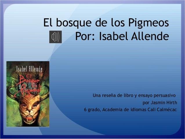 El bosque de los Pigmeos Por: Isabel Allende Una reseña de libro y ensayo persuasivo por Jasmin Hirth 6 grado, Academia de...