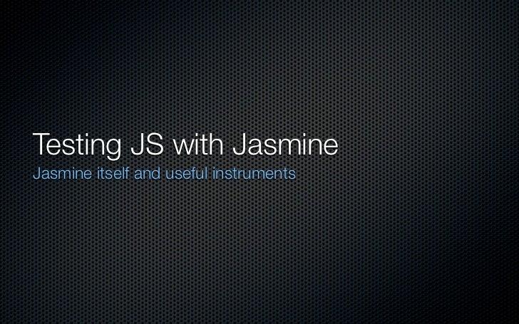 Testing JS with JasmineJasmine itself and useful instruments