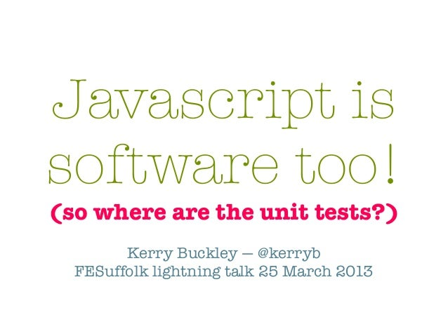Javascript issoftware too!(so where are the unit tests?)        Kerry Buckley — @kerryb  FESuffolk lightning talk 25 March...