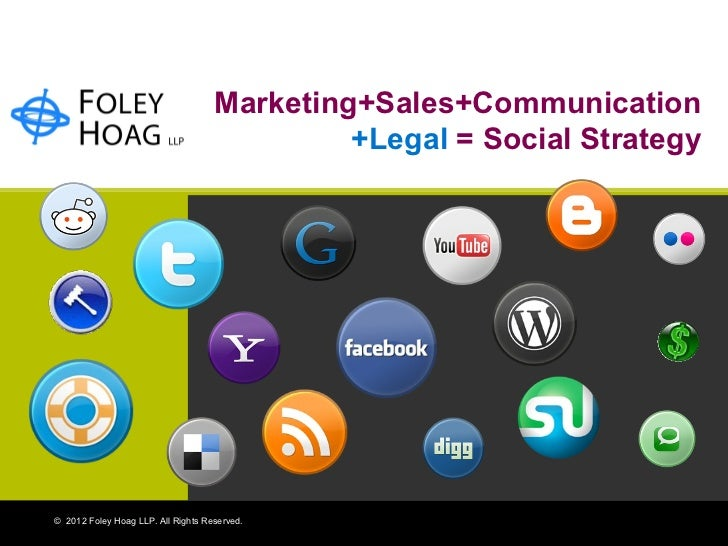 Marketing+Sales+Communication +Legal   = Social Strategy ©  2012 Foley Hoag LLP. All Rights Reserved.
