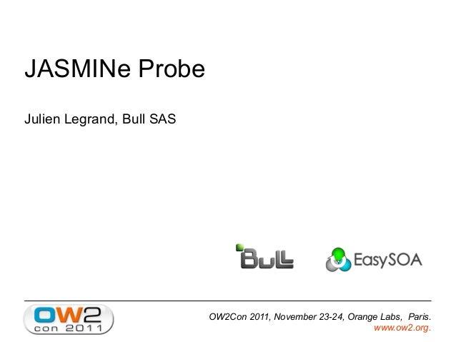 OW2Con 2011, November 23-24, Orange Labs, Paris. www.ow2.org. JASMINe Probe Julien Legrand, Bull SAS