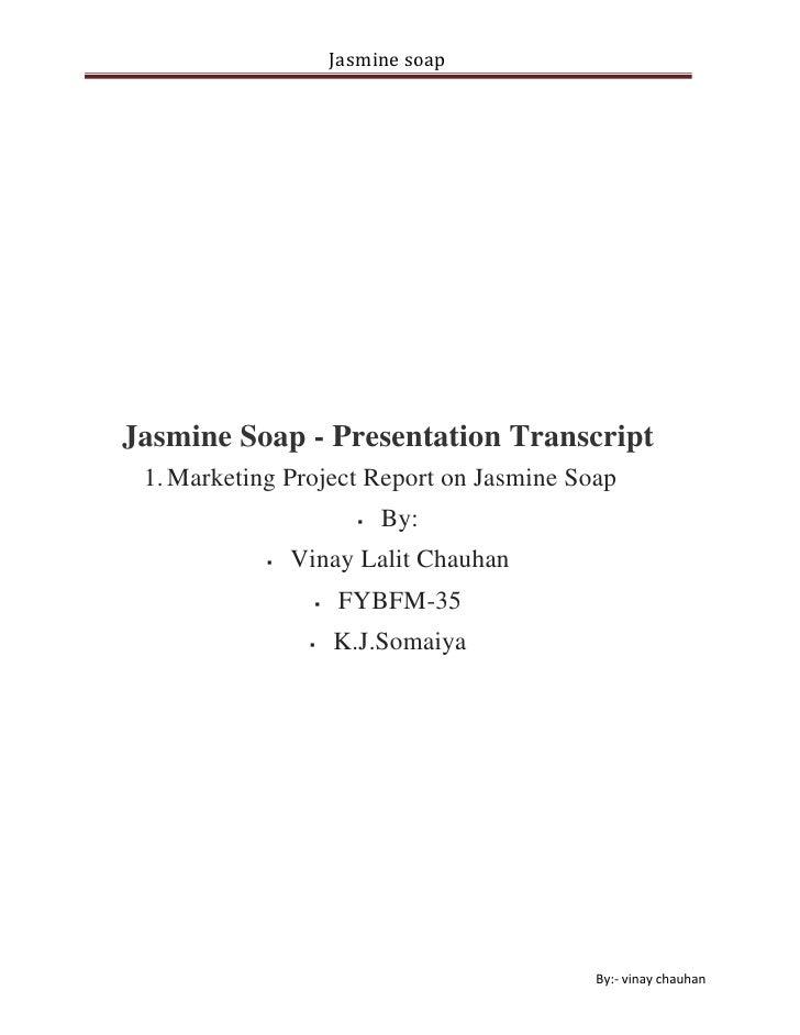 Jasmine Soap - Presentation Transcript<br />Marketing Project Report on Jasmine Soap<br />By:<br />Vinay Lalit Chauhan<br ...