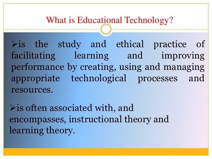What is Educational Technology?<br /><ul><li>is the study and ethical practice of facilitating learning and improving perf...