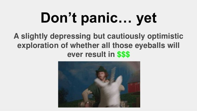 Don't panic… yet A slightly depressing but cautiously optimistic exploration of whether all those eyeballs will ever resul...