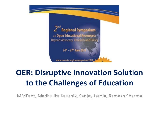 OER: Disruptive Innovation Solution to the Challenges of Education MMPant, Madhulika Kaushik, Sanjay Jasola, Ramesh Sharma