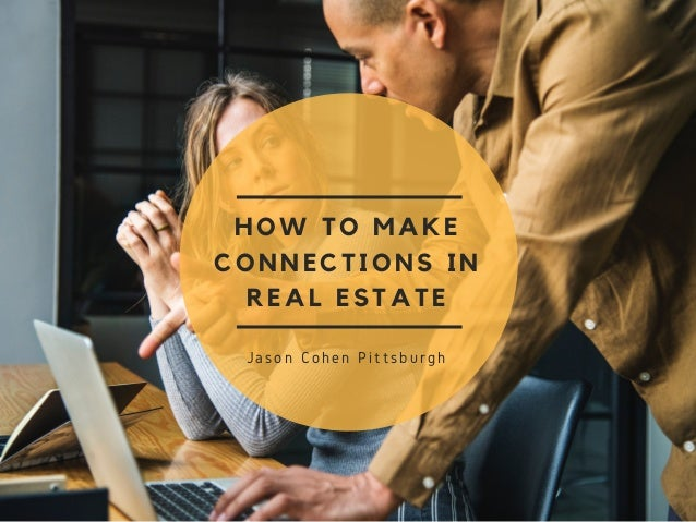 HOW TO MAKE CONNECTIONS IN REAL ESTATE Jason Cohen Pittsburgh