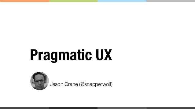 Jason Crane (@snapperwolf) Pragmatic UX