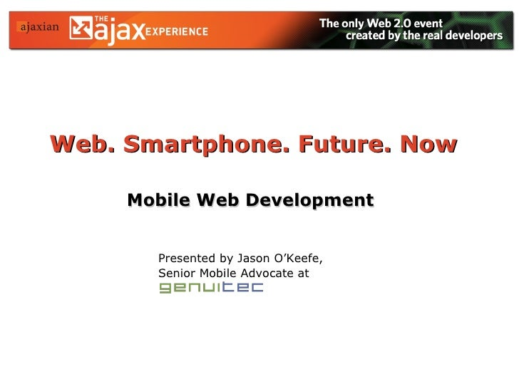 Web. Smartphone. Future. Now   Mobile Web Development Presented by Jason O'Keefe, Senior Mobile Advocate at