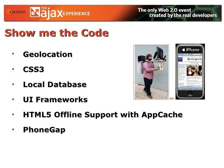Show me the Code <ul><li>Geolocation </li></ul><ul><li>CSS3 </li></ul><ul><li>Local Database </li></ul><ul><li>UI Framewor...