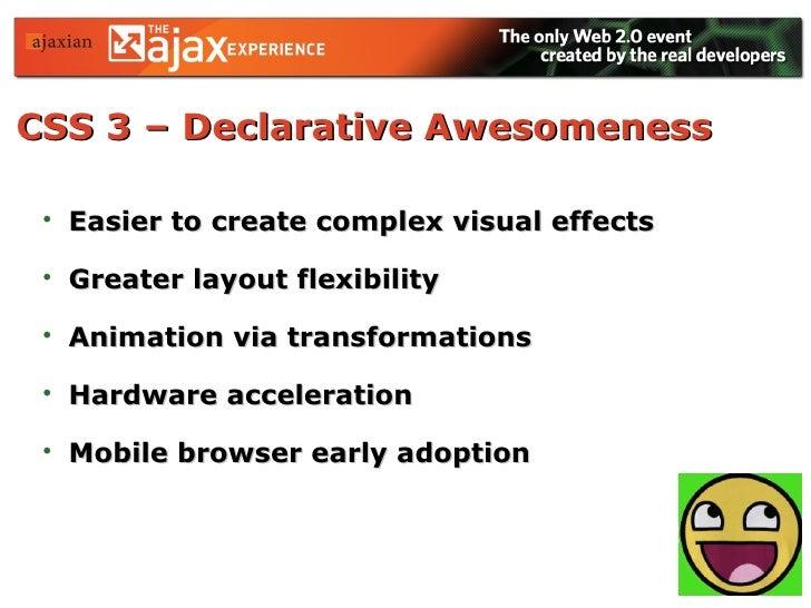 CSS 3 – Declarative Awesomeness   <ul><li>Easier to create complex visual effects </li></ul><ul><li>Greater layout flexibi...