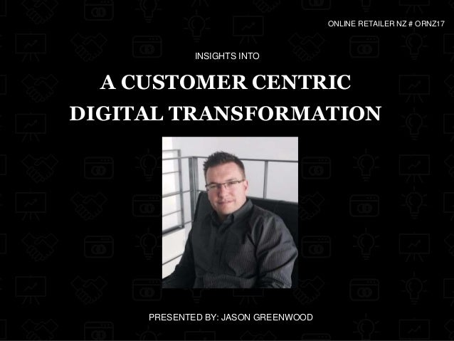 A CUSTOMER CENTRIC DIGITAL TRANSFORMATION PRESENTED BY: JASON GREENWOOD ONLINE RETAILER NZ # ORNZ17 INSIGHTS INTO