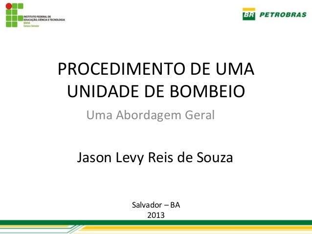 PROCEDIMENTO DE UMA UNIDADE DE BOMBEIO  Uma Abordagem Geral Jason Levy Reis de Souza         Salvador – BA             2013