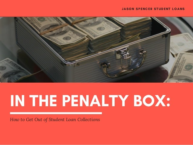 IN THE PENALTY BOX: How to Get Out of Student Loan Collections JASON SPENCER STUDENT LOANS