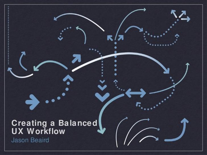 Creating a Balanced  UX Workflow <ul><li>Jason Beaird </li></ul>