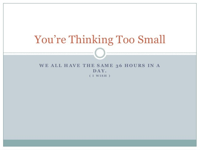 You're Thinking Too SmallWE ALL HAVE THE SAME 36 HOURS IN A              DAY.              ( I WISH )