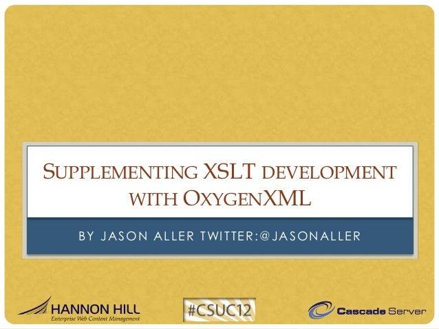 SUPPLEMENTING XSLT DEVELOPMENT       WITH OXYGENXML  B Y J A S O N A L L E R T WI T T E R : @ J A S O N A L L E R