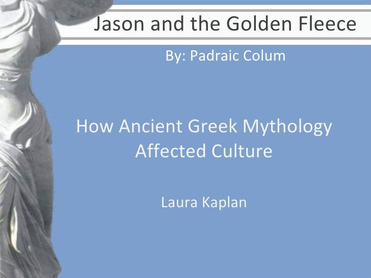 Jason and the Golden Fleece How Ancient Greek Mythology Affected Culture Laura Kaplan By: Padraic Colum