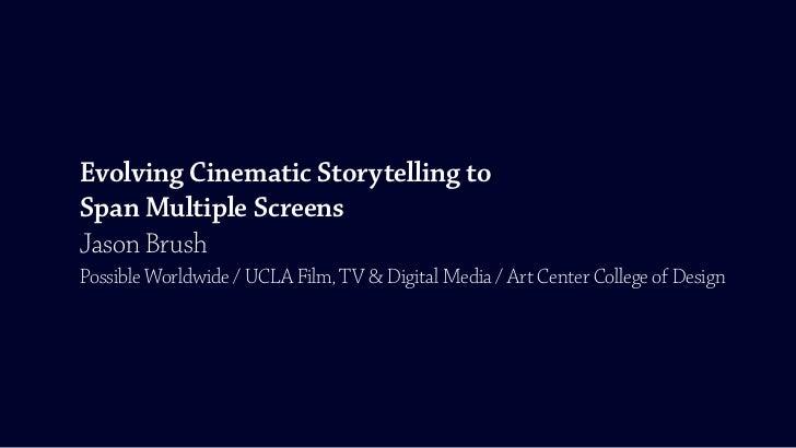 Evolving Cinematic Storytelling toSpan Multiple ScreensJason BrushPossible Worldwide / UCLA Film, TV & Digital Media / Art...