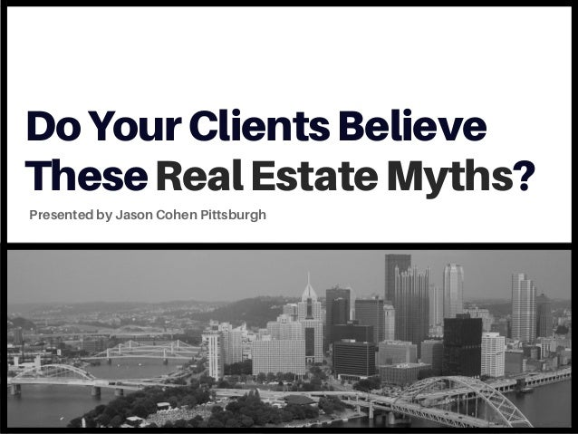 DoYourClientsBelieve TheseRealEstateMyths? Presented by Jason Cohen Pittsburgh